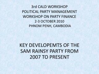 KEY DEVELOPEMTS OF THE SAM RAINSY PARTY FROM 2007 TO PRESENT