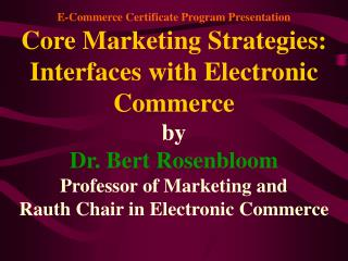 E-Commerce Certificate Program Presentation Core Marketing Strategies:  Interfaces with Electronic Commerce by Dr. Bert