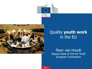 Quality  youth work  in the  EU Floor van Houdt Deputy Head of Unit for  Youth European Commission