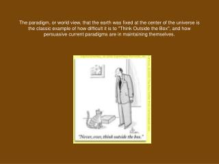 The paradigm, or world view, that the earth was fixed at the center of the universe is the classic example of how diffic