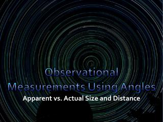 Observational Measurements Using Angles  Ap parent vs. Actual Size and Distance