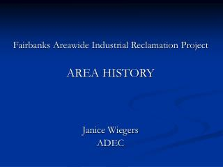 Fairbanks Areawide Industrial Reclamation Project AREA HISTORY Janice Wiegers ADEC