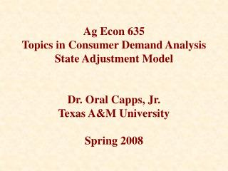 Ag Econ 635   Topics in Consumer Demand Analysis State Adjustment Model   Dr. Oral Capps, Jr. Texas AM University  Sprin