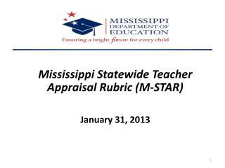 Mississippi Statewide Teacher Appraisal Rubric (M-STAR) January 31, 2013