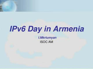 IPv6 Day in Armenia I.Mkrtumyan ISOC AM