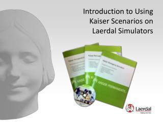 Introduction to Using  Kaiser Scenarios on  Laerdal Simulators