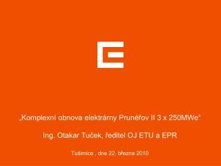 """Komplexní obnova elektrárny Prunéřov II 3 x 250MWe"" Ing. Otakar Tuček, ředitel OJ ETU a EPR"