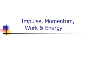 Impulse, Momentum,          Work & Energy