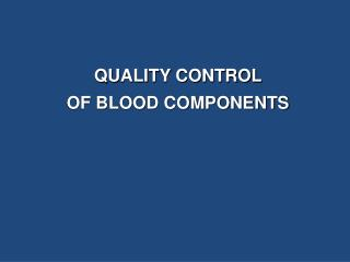 QUALITY CONTROL  OF BLOOD COMPONENTS