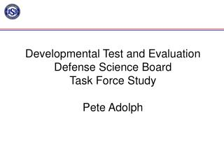 Developmental Test and Evaluation Defense Science Board  Task Force Study Pete Adolph