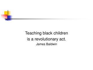Teaching black children  is a revolutionary act. James Baldwin