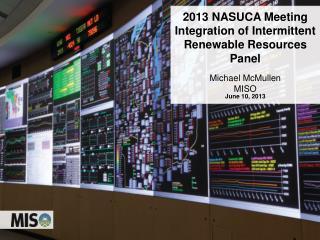 2013 NASUCA Meeting  Integration of Intermittent Renewable Resources Panel Michael McMullen MISO