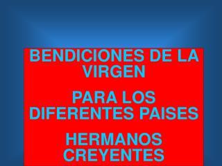 BENDICIONES DE LA VIRGEN  PARA LOS DIFERENTES PAISES HERMANOS CREYENTES