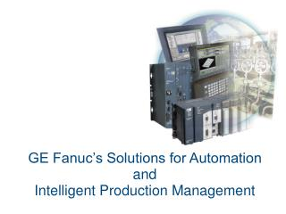 GE Fanuc's Solutions for Automation  and  Intelligent Production Management