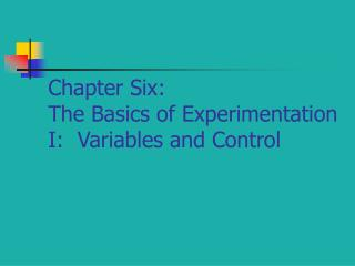 Chapter Six: The Basics of Experimentation I:  Variables and Control