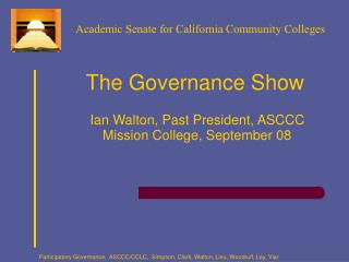 The Governance Show Ian Walton, Past President, ASCCC  Mission College, September 08