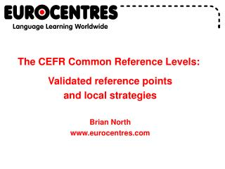 The CEFR Common Reference Levels:  Validated reference points  and local strategies  Brian North