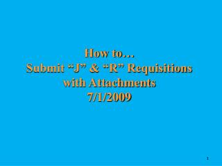"How to…  Submit ""J"" & ""R"" Requisitions with Attachments 7/1/2009"
