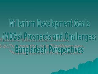 Millenium Development Goals  (MDGs) Prospects and Challenges:  Bangladesh Perspectives