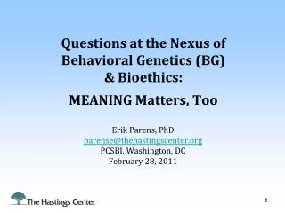 Questions at the Nexus of  Behavioral Genetics (BG)  & Bioethics: MEANING Matters, Too