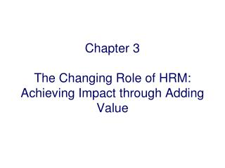 Chapter 3 The Changing Role of HRM:  Achieving Impact through Adding Value