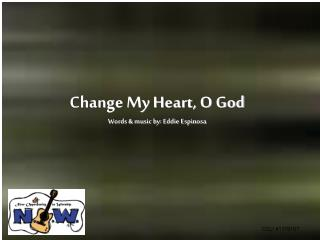 Change My Heart, O God Words  music by: Eddie Espinosa