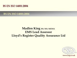 Madlen King  BSc MSc MIEMA EMS Lead Assessor Lloyd's Register Quality Assurance Ltd