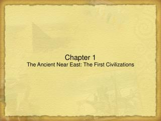 Chapter 1 The Ancient Near East: The First Civilizations