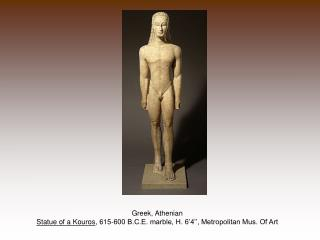 Greek, Athenian Statue of a Kouros , 615-600 B.C.E. marble, H. 6'4'', Metropolitan Mus. Of Art