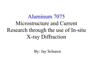 Aluminum 7075 Microstructure and Current Research through the use of In-situ X-ray Diffraction