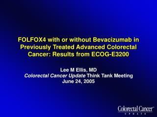 Lee M Ellis, MD Colorectal Cancer Update  Think Tank Meeting June 24, 2005