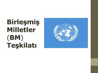 Birleşmiş Milletler ( BM ) Teşkilatı