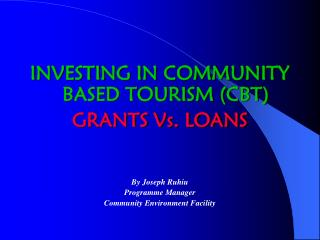INVESTING IN COMMUNITY BASED TOURISM CBT GRANTS Vs. LOANS    By Joseph Ruhiu Programme Manager Community Environment Fac