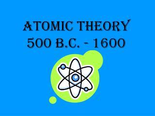 Atomic Theory 500 B.C. - 1600