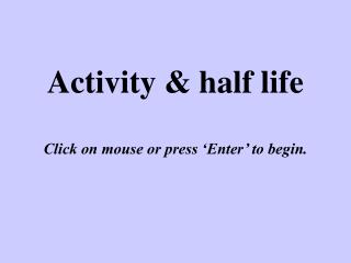 Activity & half life Click on mouse or press 'Enter' to begin.