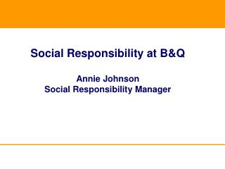 Social Responsibility at B&Q Annie Johnson Social Responsibility Manager