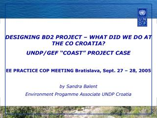 "DESIGNING BD2 PROJECT – WHAT DID WE DO AT THE CO CROATIA? UNDP/GEF ""COAST"" PROJECT CASE"