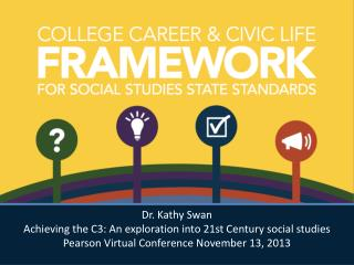 Dr. Kathy Swan Achieving  the C3: An exploration into 21st Century social studies