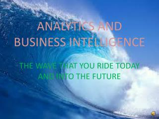 ANALYTICS AND BUSINESS INTELLIGENCE THE WAVE THAT YOU RIDE TODAY AND INTO THE FUTURE
