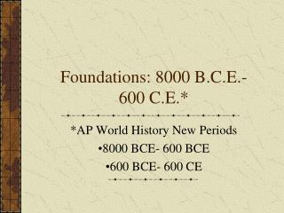 Foundations: 8000 B.C.E.- 600 C.E.*