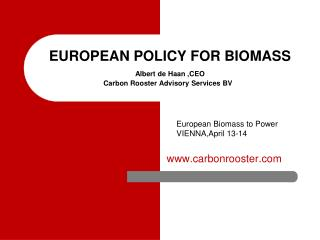 EUROPEAN POLICY FOR BIOMASS Albert de Haan ,CEO Carbon Rooster Advisory Services BV