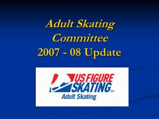 Adult Skating  Committee 2007 - 08 Update