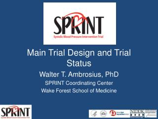 Main Trial Design and Trial Status Walter T. Ambrosius, PhD SPRINT Coordinating Center