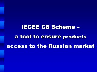 IECEE CB Scheme –  a tool to ensure  products  access to the Russian market