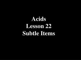Acids Lesson 22 Subtle Items