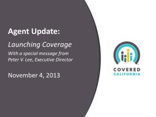 Agent Update: Launching Coverage With a special message from  Peter V. Lee, Executive Director