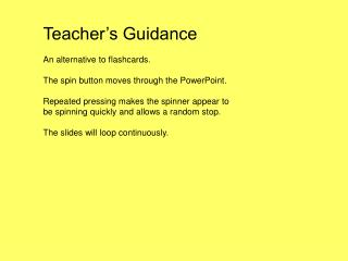 Teacher's Guidance An alternative to flashcards. The spin button moves through the PowerPoint.
