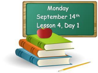 Monday September 14 th Lesson 4, Day 1