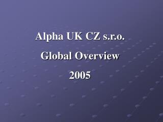 Alpha UK CZ s.r.o.  Global  Overview 2005