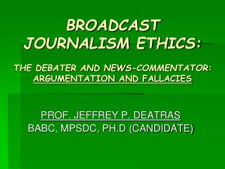 BROADCAST JOURNALISM ETHICS: THE DEBATER AND NEWS-COMMENTATOR: ARGUMENTATION AND FALLACIES